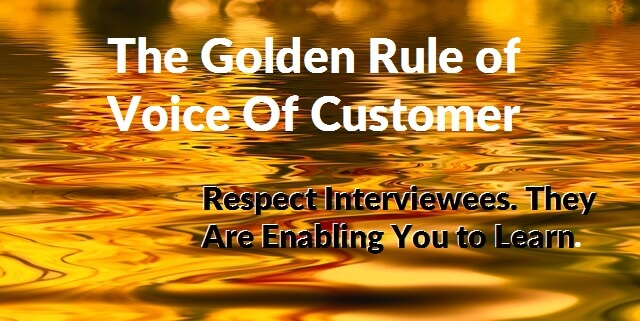 Voice of Customer Golden Rule: Respect Interviewees. They are enabling you to learn.